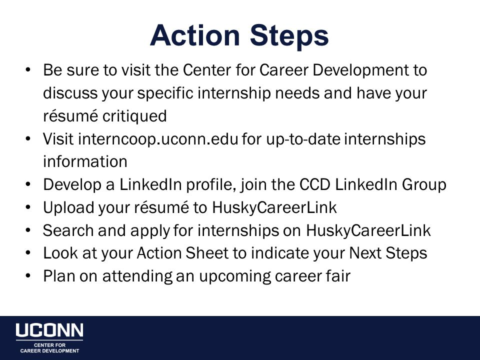 Action Steps Be sure to visit the Center for Career Development to discuss your specific internship needs and have your résumé critiqued Visit interncoop.uconn.edu for up-to-date internships information Develop a LinkedIn profile, join the CCD LinkedIn Group Upload your résumé to HuskyCareerLink Search and apply for internships on HuskyCareerLink Look at your Action Sheet to indicate your Next Steps Plan on attending an upcoming career fair