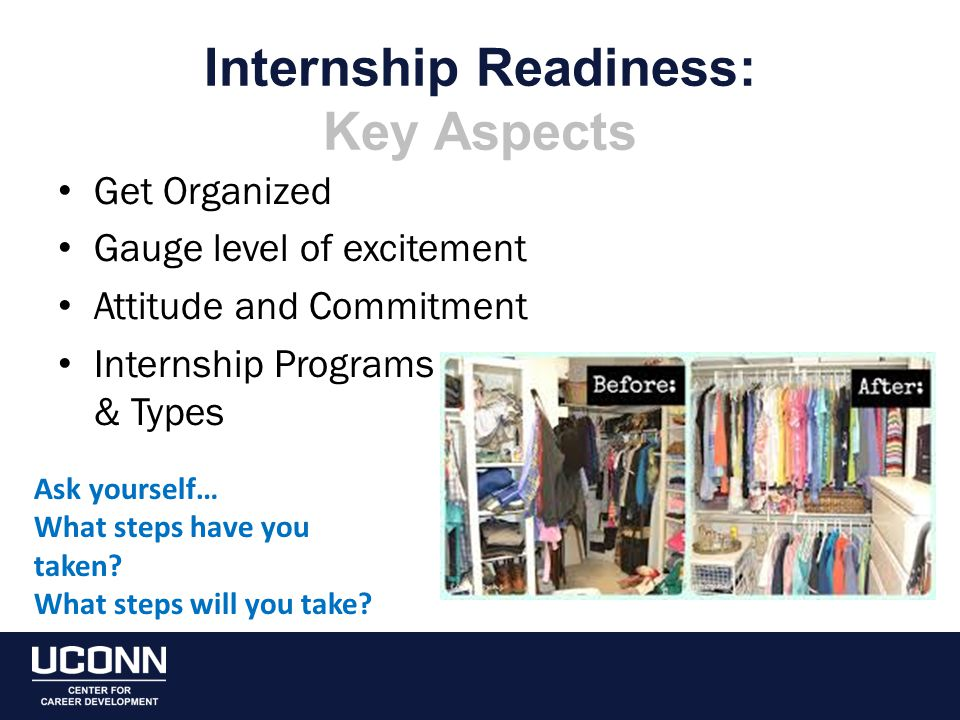 Internship Readiness: Key Aspects Get Organized Gauge level of excitement Attitude and Commitment Internship Programs & Types Ask yourself… What steps have you taken.