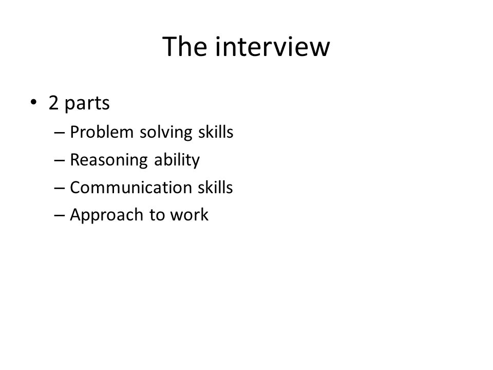 The interview 2 parts – Problem solving skills – Reasoning ability – Communication skills – Approach to work