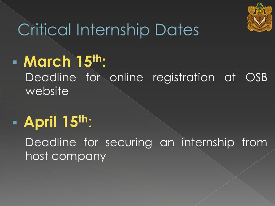 March 15 th : Deadline for online registration at OSB website  April 15 th : Deadline for securing an internship from host company