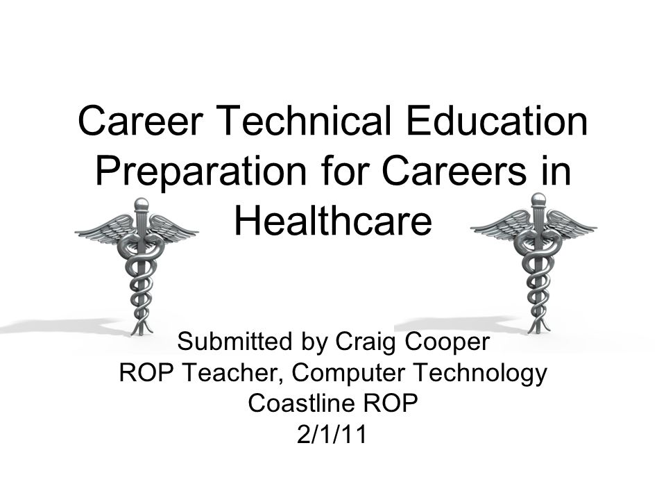Career Technical Education Preparation for Careers in Healthcare Submitted by Craig Cooper ROP Teacher, Computer Technology Coastline ROP 2/1/11