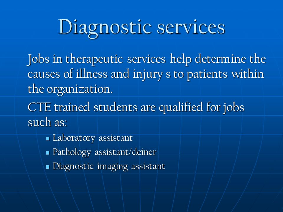 Diagnostic services Jobs in therapeutic services help determine the causes of illness and injury s to patients within the organization.