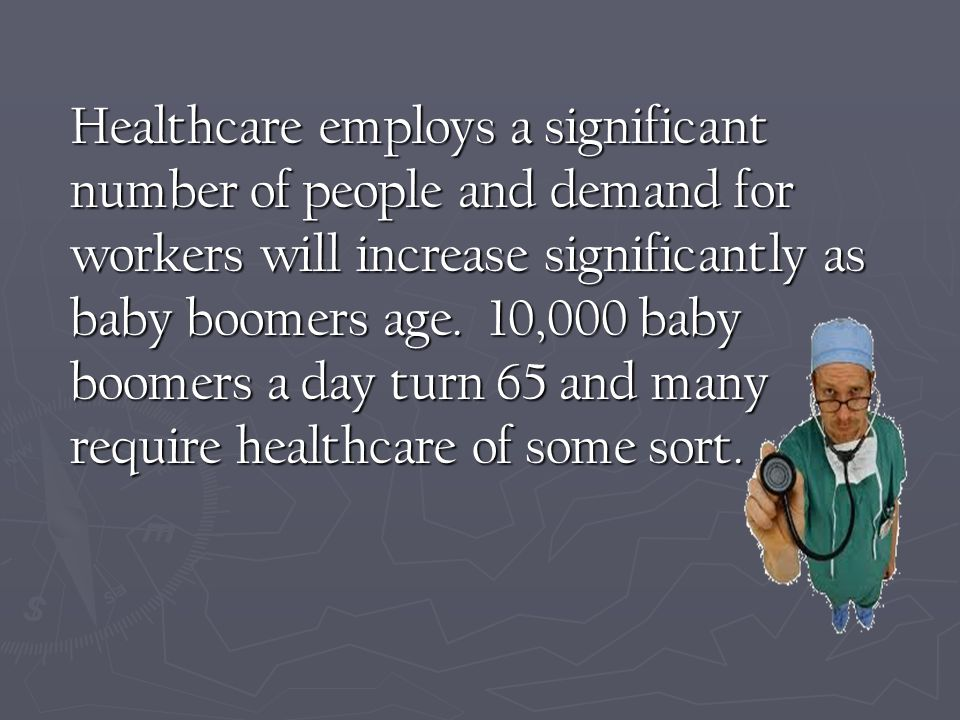 Healthcare employs a significant number of people and demand for workers will increase significantly as baby boomers age.