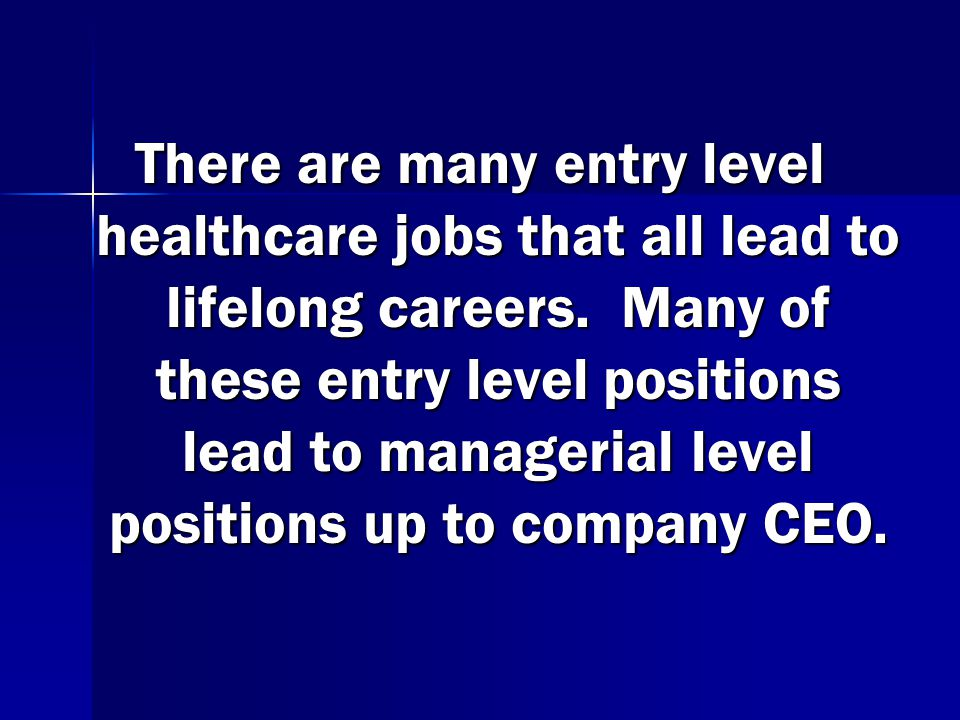 There are many entry level healthcare jobs that all lead to lifelong careers.
