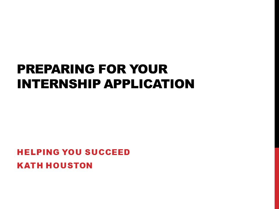 PREPARING FOR YOUR INTERNSHIP APPLICATION HELPING YOU SUCCEED KATH HOUSTON