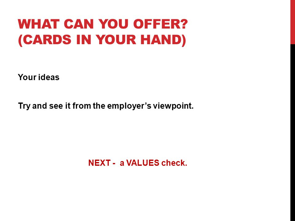 WHAT CAN YOU OFFER. (CARDS IN YOUR HAND) Your ideas Try and see it from the employer's viewpoint.