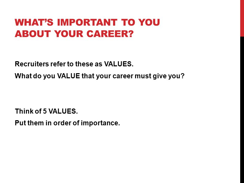 WHAT'S IMPORTANT TO YOU ABOUT YOUR CAREER. Recruiters refer to these as VALUES.