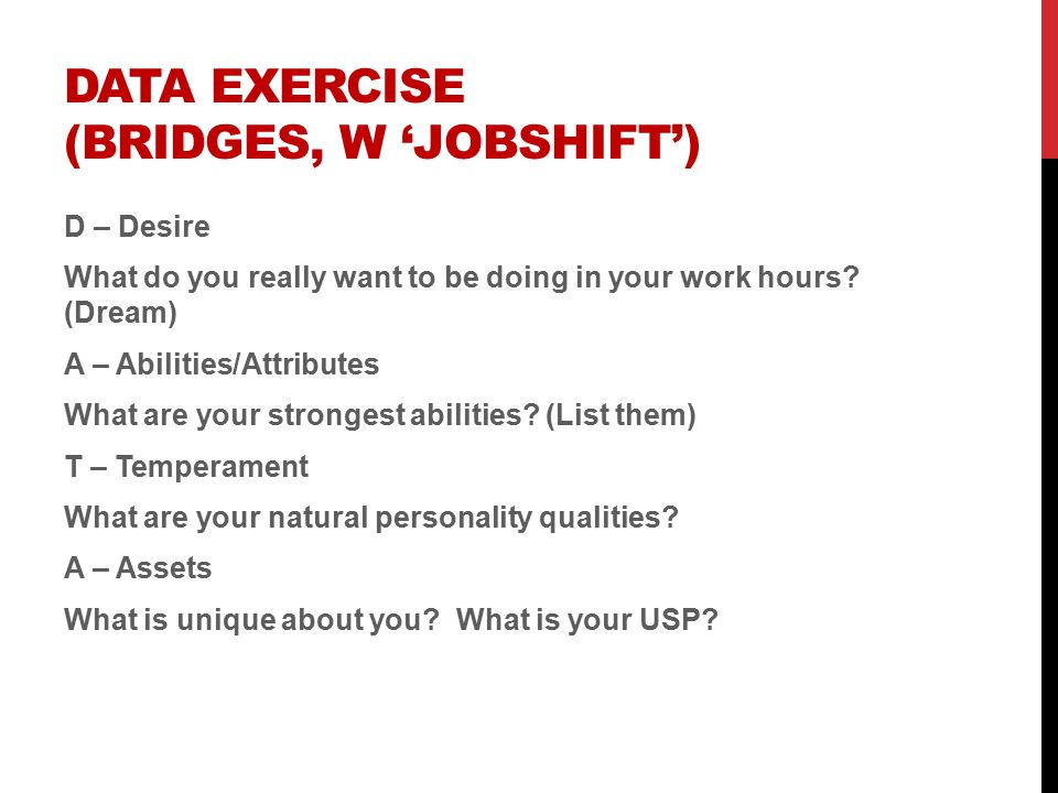 DATA EXERCISE (BRIDGES, W 'JOBSHIFT') D – Desire What do you really want to be doing in your work hours.