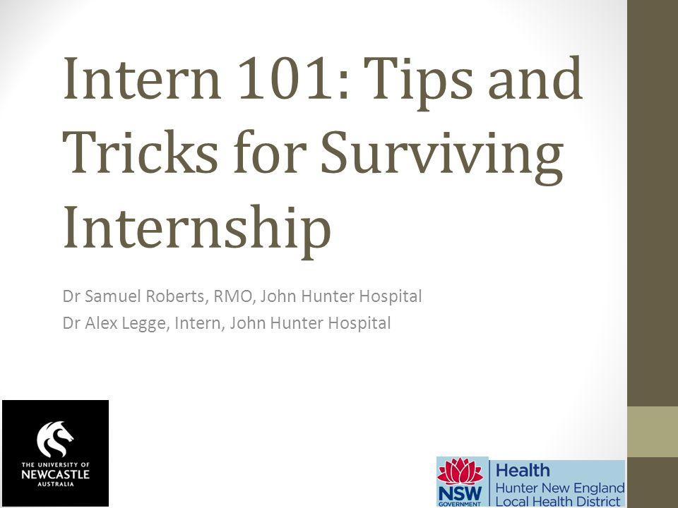 Intern 101: Tips and Tricks for Surviving Internship Dr Samuel Roberts, RMO, John Hunter Hospital Dr Alex Legge, Intern, John Hunter Hospital