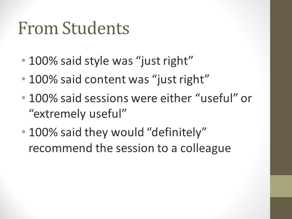 From Students 100% said style was just right 100% said content was just right 100% said sessions were either useful or extremely useful 100% said they would definitely recommend the session to a colleague