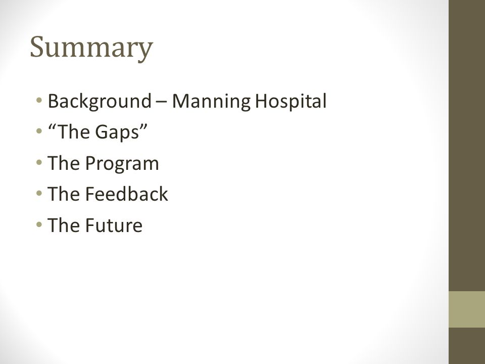 Summary Background – Manning Hospital The Gaps The Program The Feedback The Future