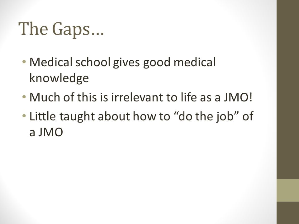 The Gaps Continued… Many JMOs want to teach Junior knowledge is a barrier Access to formal teaching limited due to full time working hours They DO have good knowledge about how to be JMOs!