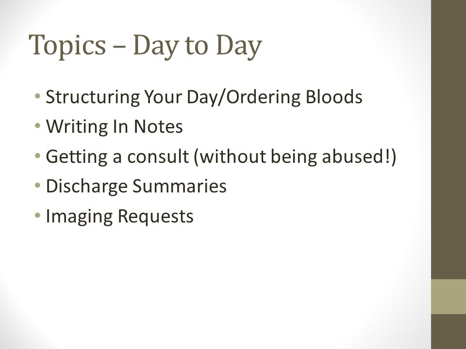 Topics – Day to Day Structuring Your Day/Ordering Bloods Writing In Notes Getting a consult (without being abused!) Discharge Summaries Imaging Requests