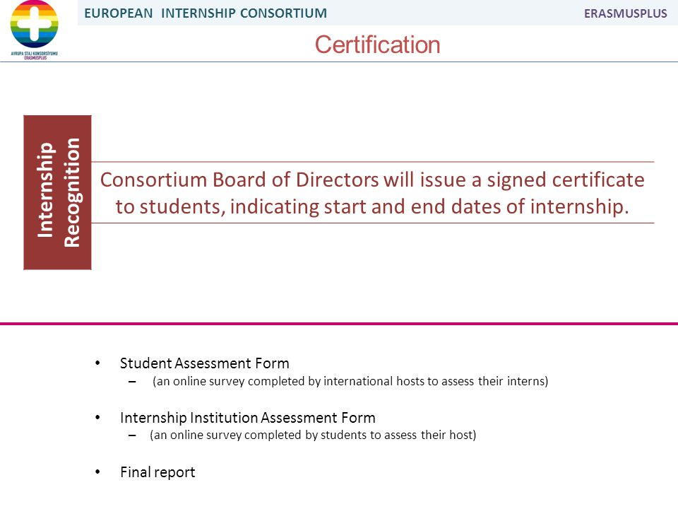 EUROPEAN INTERNSHIP CONSORTIUM ERASMUSPLUS Certification Internship Recognition Consortium Board of Directors will issue a signed certificate to students, indicating start and end dates of internship.