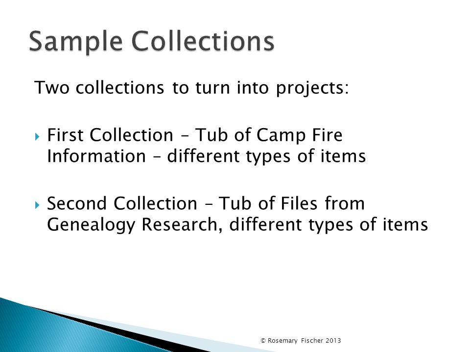 Two collections to turn into projects:  First Collection – Tub of Camp Fire Information – different types of items  Second Collection – Tub of Files from Genealogy Research, different types of items © Rosemary Fischer 2013