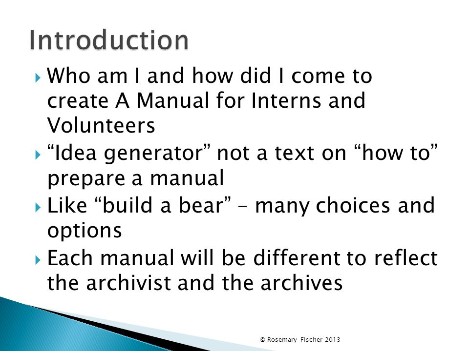  Who am I and how did I come to create A Manual for Interns and Volunteers  Idea generator not a text on how to prepare a manual  Like build a bear – many choices and options  Each manual will be different to reflect the archivist and the archives © Rosemary Fischer 2013