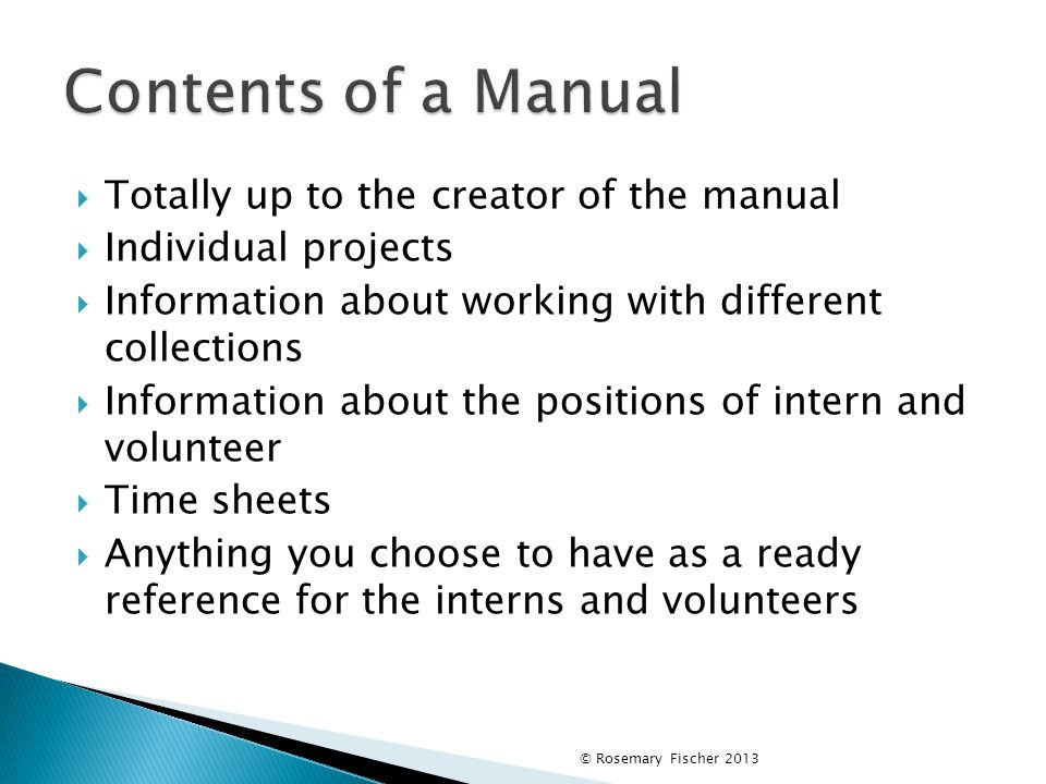 Totally up to the creator of the manual  Individual projects  Information about working with different collections  Information about the positions of intern and volunteer  Time sheets  Anything you choose to have as a ready reference for the interns and volunteers © Rosemary Fischer 2013