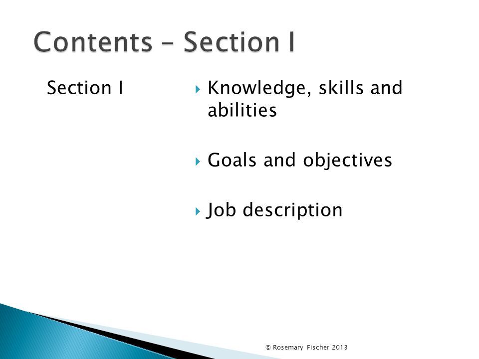 © Rosemary Fischer 2013 Contents – Section I Section I  Knowledge, skills and abilities  Goals and objectives  Job description