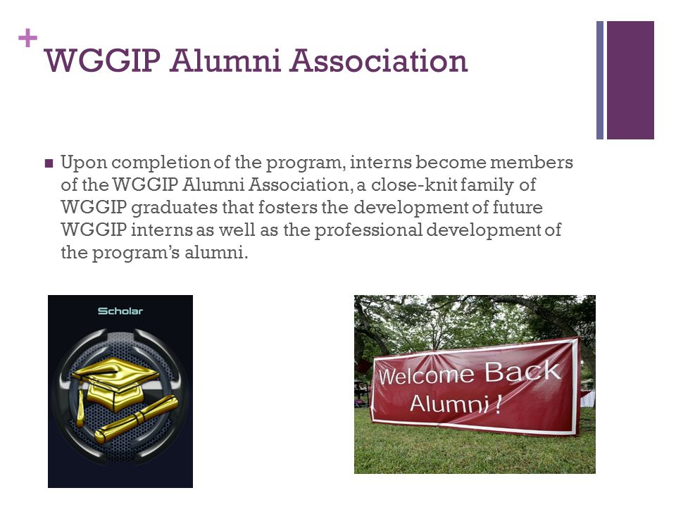 + WGGIP Alumni Association Upon completion of the program, interns become members of the WGGIP Alumni Association, a close-knit family of WGGIP graduates that fosters the development of future WGGIP interns as well as the professional development of the program's alumni.