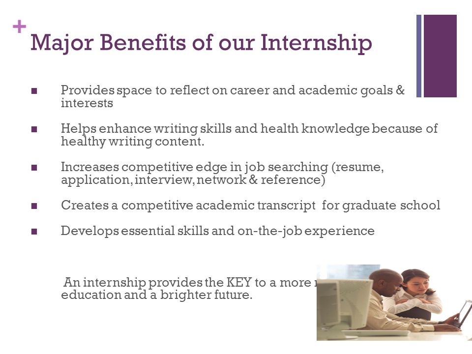 + Major Benefits of our Internship Provides space to reflect on career and academic goals & interests Helps enhance writing skills and health knowledge because of healthy writing content.