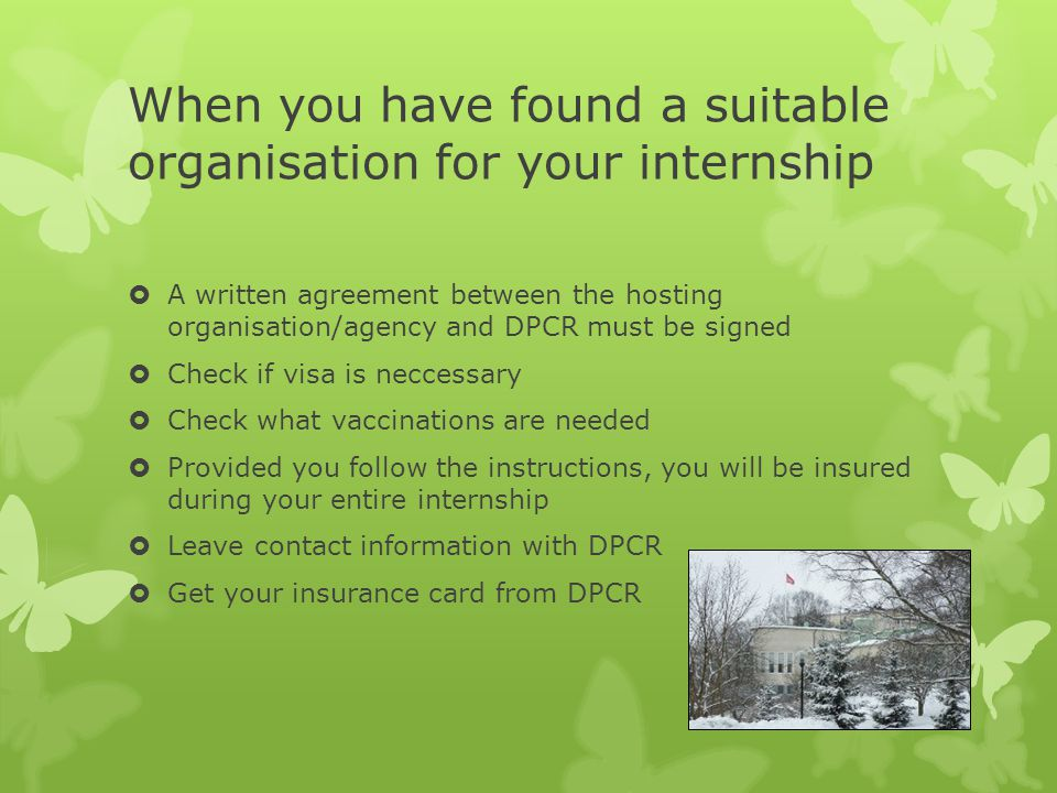 When you have found a suitable organisation for your internship  A written agreement between the hosting organisation/agency and DPCR must be signed  Check if visa is neccessary  Check what vaccinations are needed  Provided you follow the instructions, you will be insured during your entire internship  Leave contact information with DPCR  Get your insurance card from DPCR