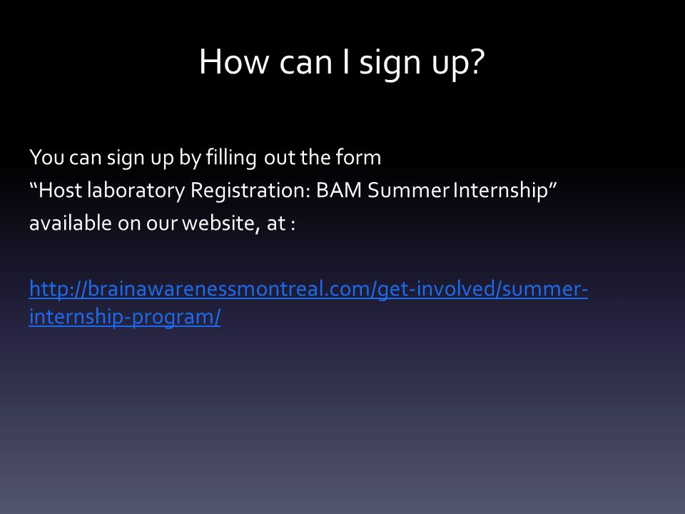 """How can I sign up? You can sign up by filling out the form """"Host laboratory Registration: BAM Summer Internship"""" available on our website, at : http:/"""