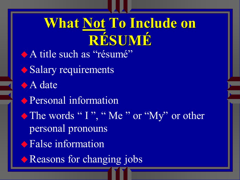 What Not To Include on RÉSUMÉ u A title such as résumé u Salary requirements u A date u Personal information u The words I , Me or My or other personal pronouns u False information u Reasons for changing jobs