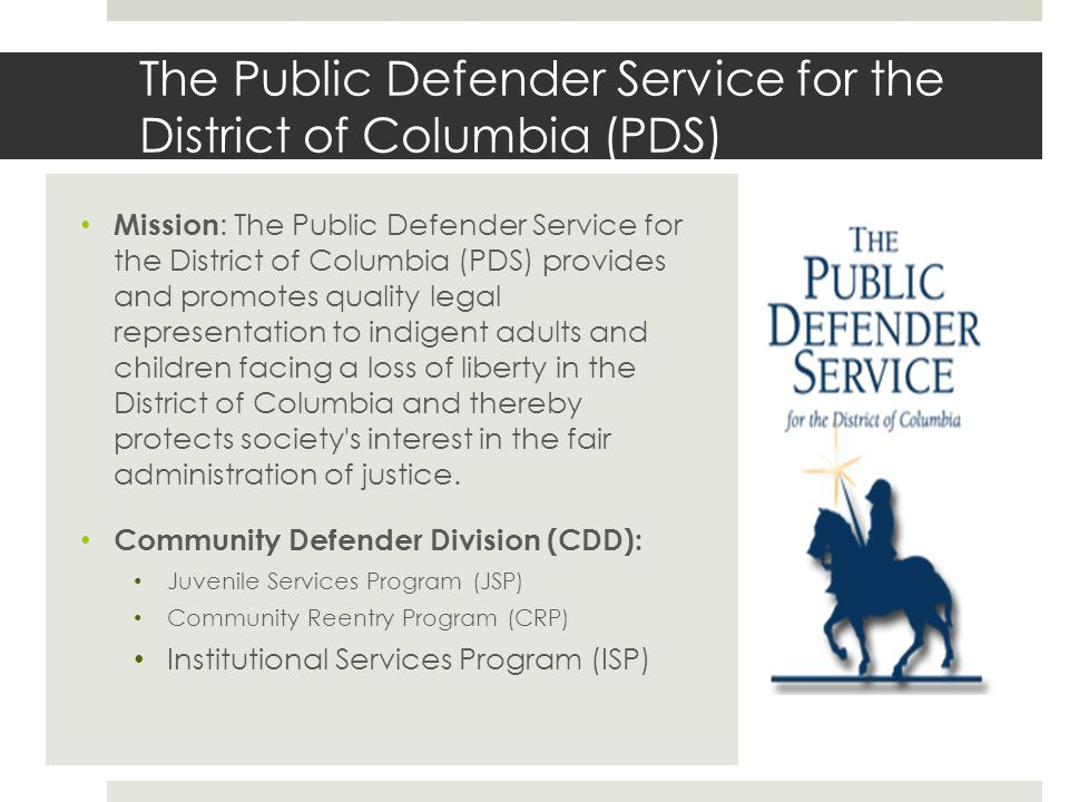 The Public Defender Service for the District of Columbia (PDS) Mission : The Public Defender Service for the District of Columbia (PDS) provides and promotes quality legal representation to indigent adults and children facing a loss of liberty in the District of Columbia and thereby protects society s interest in the fair administration of justice.