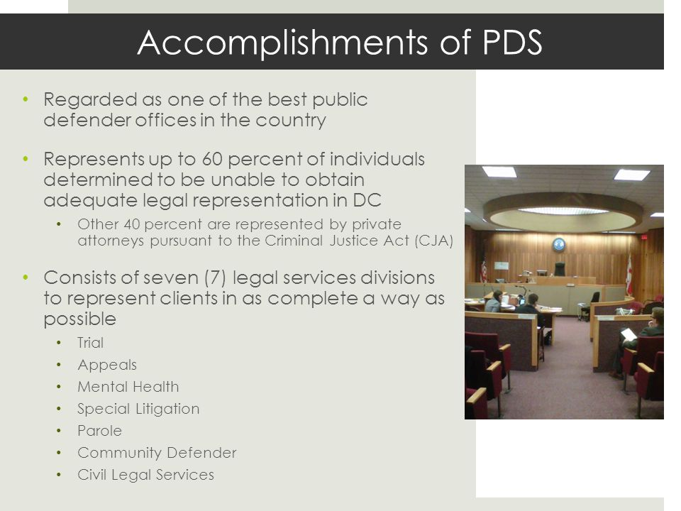 Accomplishments of PDS Regarded as one of the best public defender offices in the country Represents up to 60 percent of individuals determined to be unable to obtain adequate legal representation in DC Other 40 percent are represented by private attorneys pursuant to the Criminal Justice Act (CJA) Consists of seven (7) legal services divisions to represent clients in as complete a way as possible Trial Appeals Mental Health Special Litigation Parole Community Defender Civil Legal Services