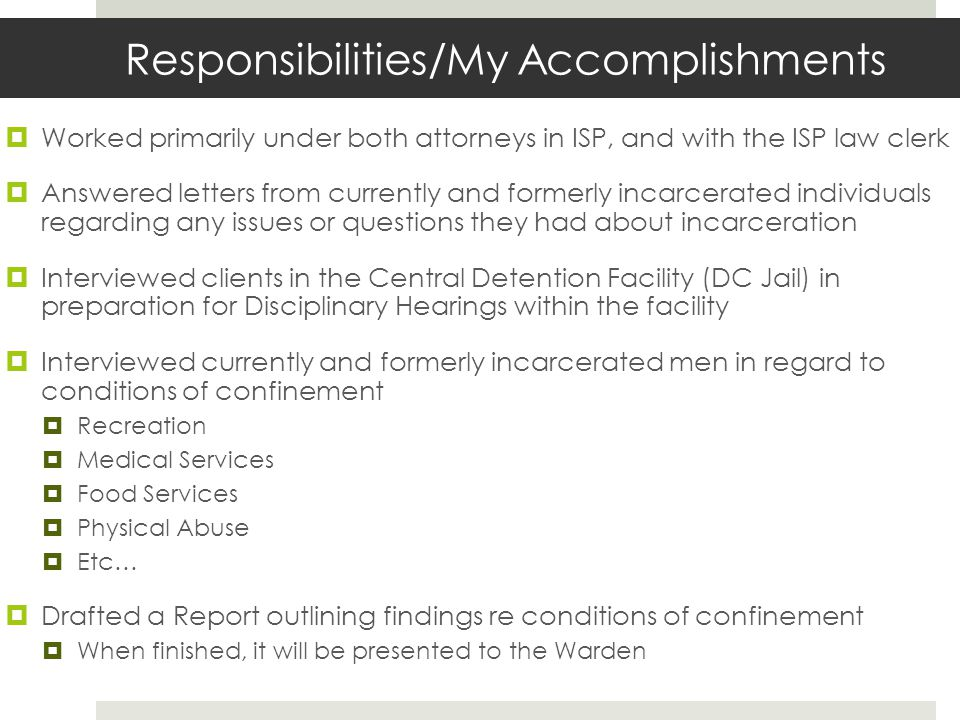 Responsibilities/My Accomplishments  Worked primarily under both attorneys in ISP, and with the ISP law clerk  Answered letters from currently and formerly incarcerated individualsregarding any issues or questions they had about incarceration  Interviewed clients in the Central Detention Facility (DC Jail) inpreparation for Disciplinary Hearings within the facility  Interviewed currently and formerly incarcerated men in regard toconditions of confinement  Recreation  Medical Services  Food Services  Physical Abuse  Etc…  Drafted a Report outlining findings re conditions of confinement  When finished, it will be presented to the Warden