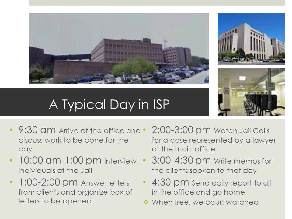 A Typical Day in ISP 9:30 am Arrive at the office and discuss work to be done for the day 10:00 am-1:00 pm Interview individuals at the Jail 1:00-2:00 pm Answer letters from clients and organize box of letters to be opened 2:00-3:00 pm Watch Jail Calls for a case represented by a lawyer at the main office 3:00-4:30 pm Write memos for the clients spoken to that day 4:30 pm Send daily report to all in the office and go home  When free, we court watched