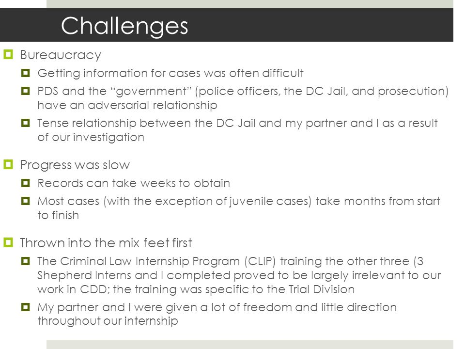 Challenges  Bureaucracy  Getting information for cases was often difficult  PDS and the government (police officers, the DC Jail, and prosecution)have an adversarial relationship  Tense relationship between the DC Jail and my partner and I as a resultof our investigation  Progress was slow  Records can take weeks to obtain  Most cases (with the exception of juvenile cases) take months from startto finish  Thrown into the mix feet first  The Criminal Law Internship Program (CLIP) training the other three (3Shepherd Interns and I completed proved to be largely irrelevant to ourwork in CDD; the training was specific to the Trial Division  My partner and I were given a lot of freedom and little directionthroughout our internship