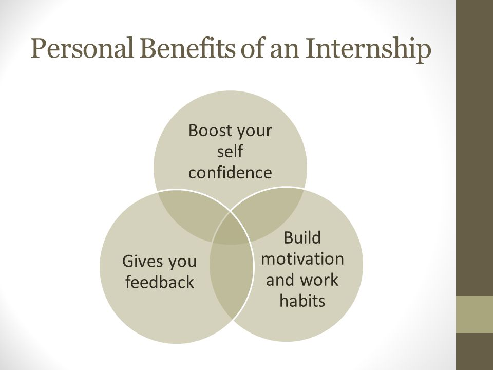 Personal Benefits of an Internship Boost your self confidence Build motivation and work habits Gives you feedback