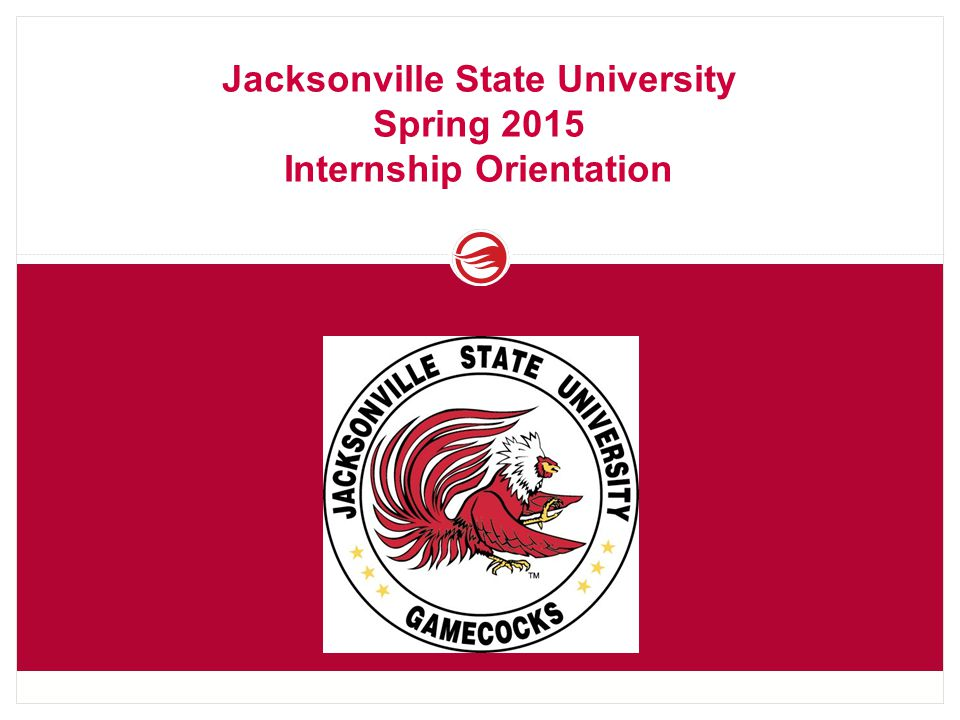 Jacksonville State University Spring 2015 Internship Orientation