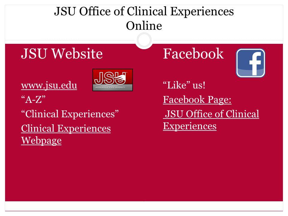 JSU Office of Clinical Experiences Online JSU Website  www.jsu.edu www.jsu.edu  A-Z  Clinical Experiences  Clinical Experiences Webpage Clinical Experiences Webpage Facebook Like us.
