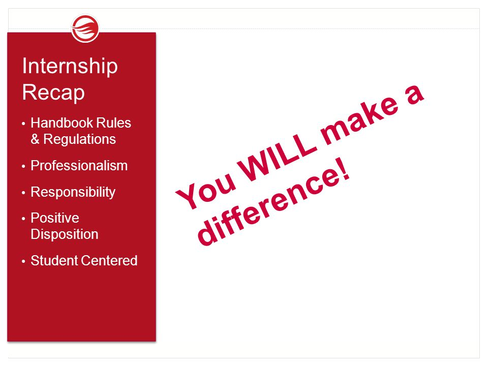 You WILL make a difference! Internship Recap Handbook Rules & Regulations Professionalism Responsibility Positive Disposition Student Centered