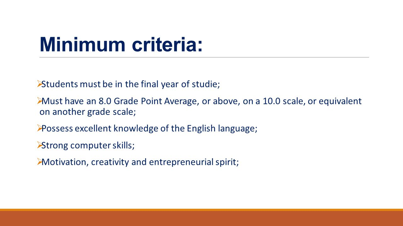 Minimum criteria:  Students must be in the final year of studie;  Must have an 8.0 Grade Point Average, or above, on a 10.0 scale, or equivalent on another grade scale;  Possess excellent knowledge of the English language;  Strong computer skills;  Motivation, creativity and entrepreneurial spirit;