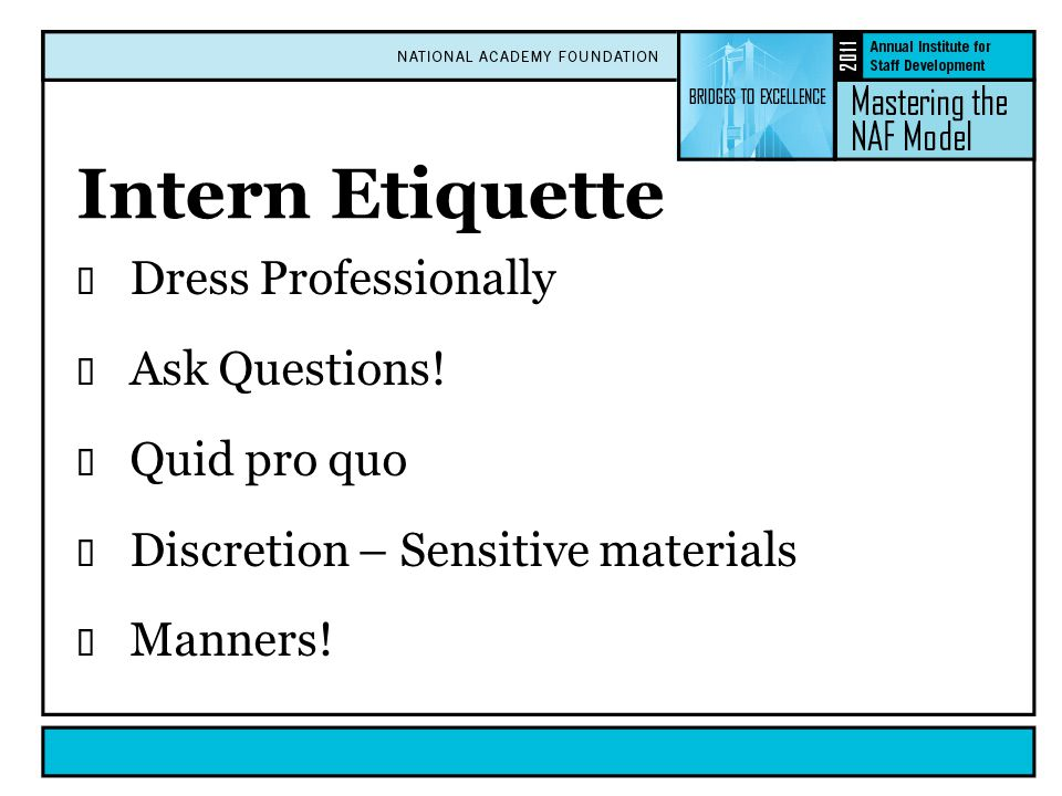 Intern Etiquette  Dress Professionally  Ask Questions!  Quid pro quo  Discretion – Sensitive materials  Manners!