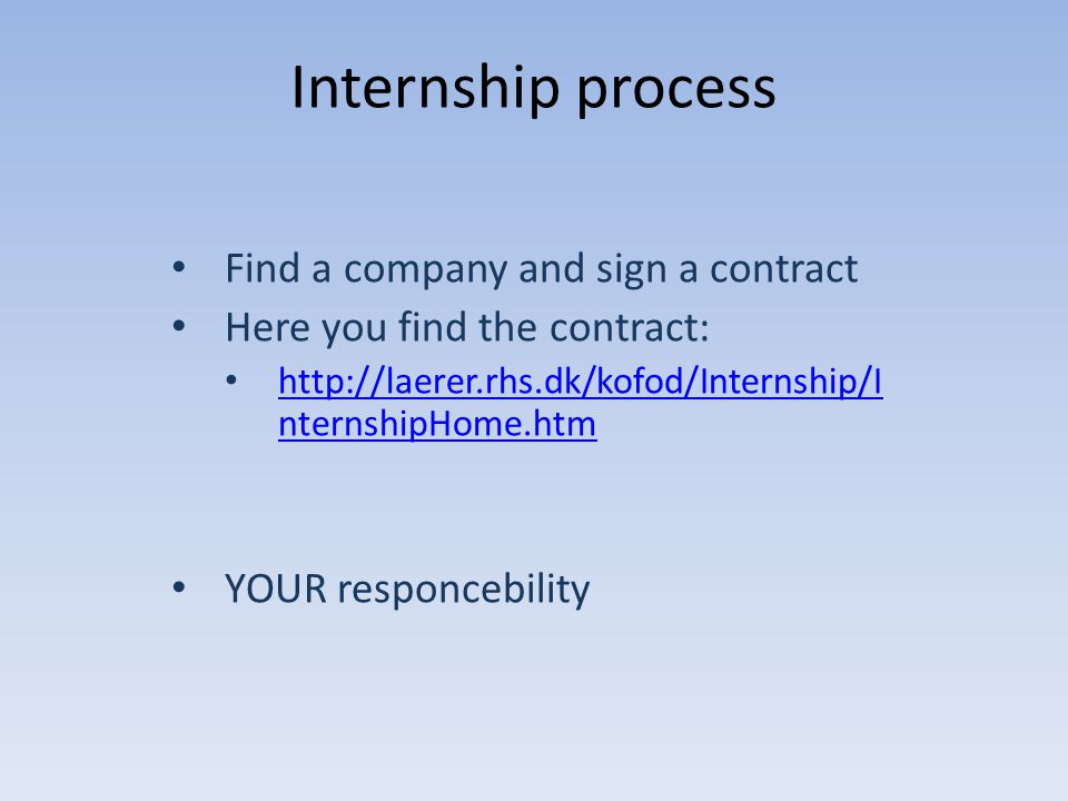 Internship process Find a company and sign a contract Here you find the contract: http://laerer.rhs.dk/kofod/Internship/I nternshipHome.htm http://lae