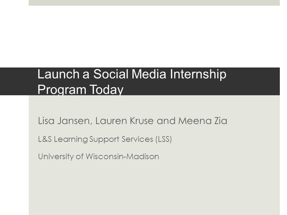 Launch a Social Media Internship Program Today Lisa Jansen, Lauren Kruse and Meena Zia L&S Learning Support Services (LSS) University of Wisconsin-Madison