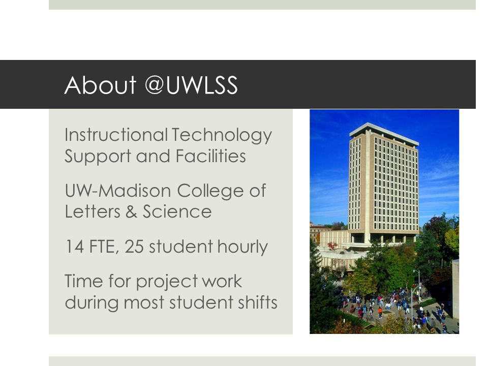 About @UWLSS Instructional Technology Support and Facilities UW-Madison College of Letters & Science 14 FTE, 25 student hourly Time for project work during most student shifts