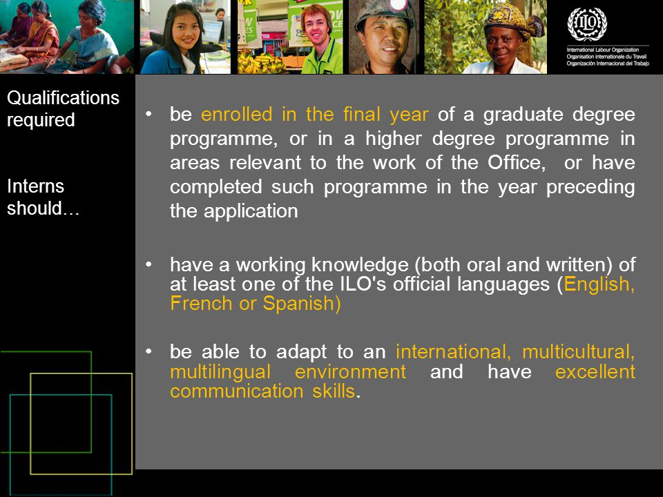 be enrolled in the final year of a graduate degree programme, or in a higher degree programme in areas relevant to the work of the Office, or have completed such programme in the year preceding the application have a working knowledge (both oral and written) of at least one of the ILO s official languages (English, French or Spanish) be able to adapt to an international, multicultural, multilingual environment and have excellent communication skills.