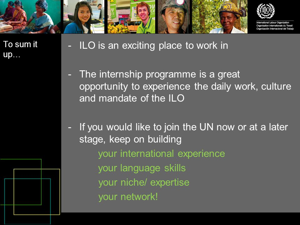 To sum it up… -ILO is an exciting place to work in -The internship programme is a great opportunity to experience the daily work, culture and mandate of the ILO -If you would like to join the UN now or at a later stage, keep on building your international experience your language skills your niche/ expertise your network!