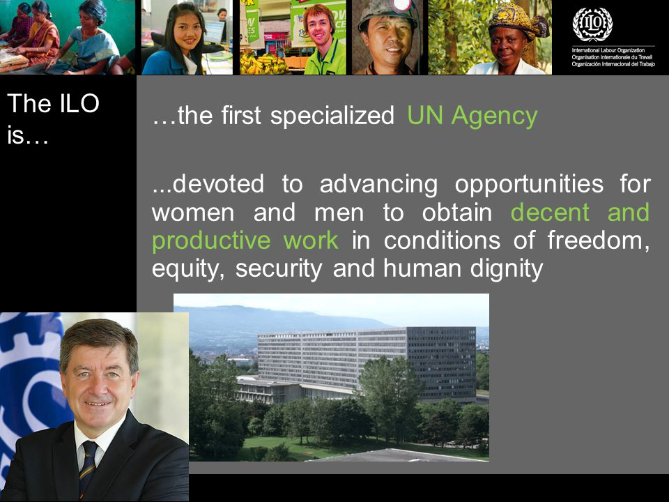 The ILO is… …responsible for drawing up and overseeing international labour standards …the only tripartite UN agency - it brings together representatives of governments, employers and workers to jointly shape policies and programmes …made up of 185 Member States