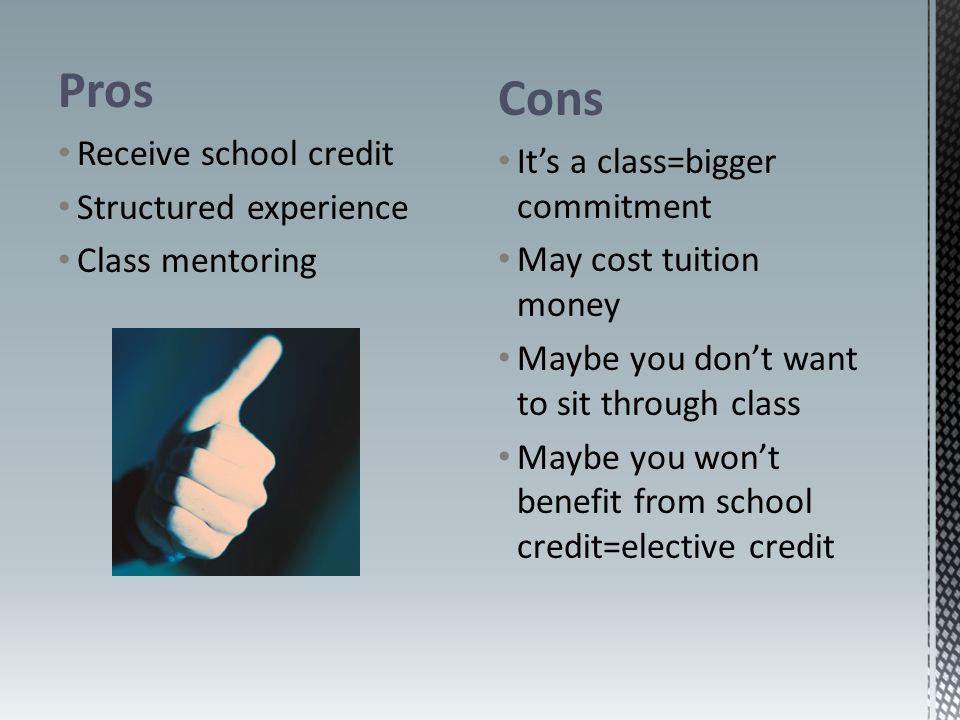 Pros Receive school credit Structured experience Class mentoring Cons It's a class=bigger commitment May cost tuition money Maybe you don't want to sit through class Maybe you won't benefit from school credit=elective credit