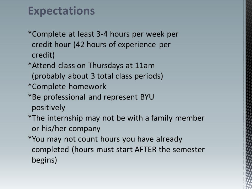 Expectations *Complete at least 3-4 hours per week per credit hour (42 hours of experience per credit) *Attend class on Thursdays at 11am (probably about 3 total class periods) *Complete homework *Be professional and represent BYU positively *The internship may not be with a family member or his/her company *You may not count hours you have already completed (hours must start AFTER the semester begins)