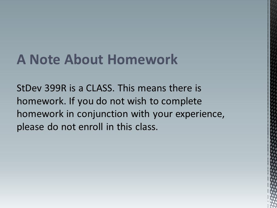 A Note About Homework StDev 399R is a CLASS. This means there is homework.