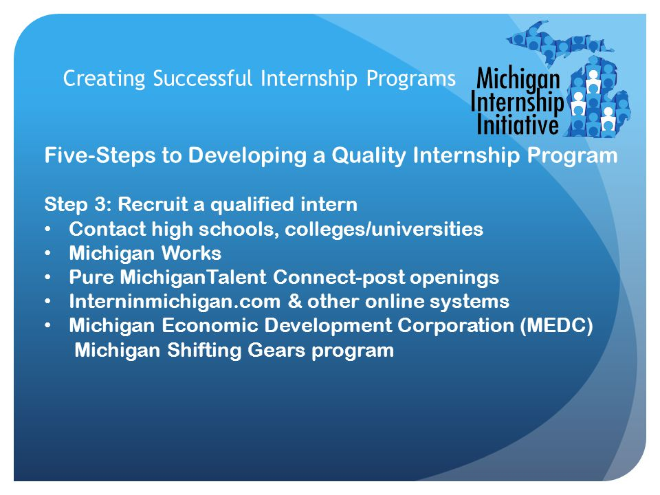 Creating Successful Internship Programs Five-Steps to Developing a Quality Internship Program Step 3: Recruit a qualified intern Contact high schools, colleges/universities Michigan Works Pure MichiganTalent Connect-post openings Interninmichigan.com & other online systems Michigan Economic Development Corporation (MEDC) Michigan Shifting Gears program