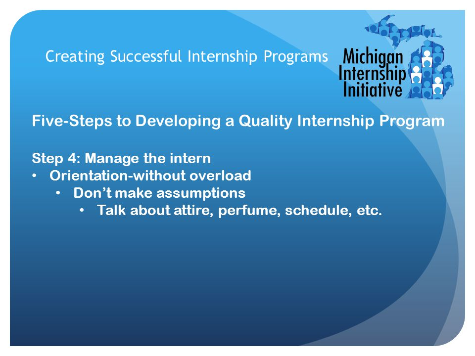Creating Successful Internship Programs Five-Steps to Developing a Quality Internship Program Step 4: Manage the intern Orientation-without overload Don't make assumptions Talk about attire, perfume, schedule, etc.
