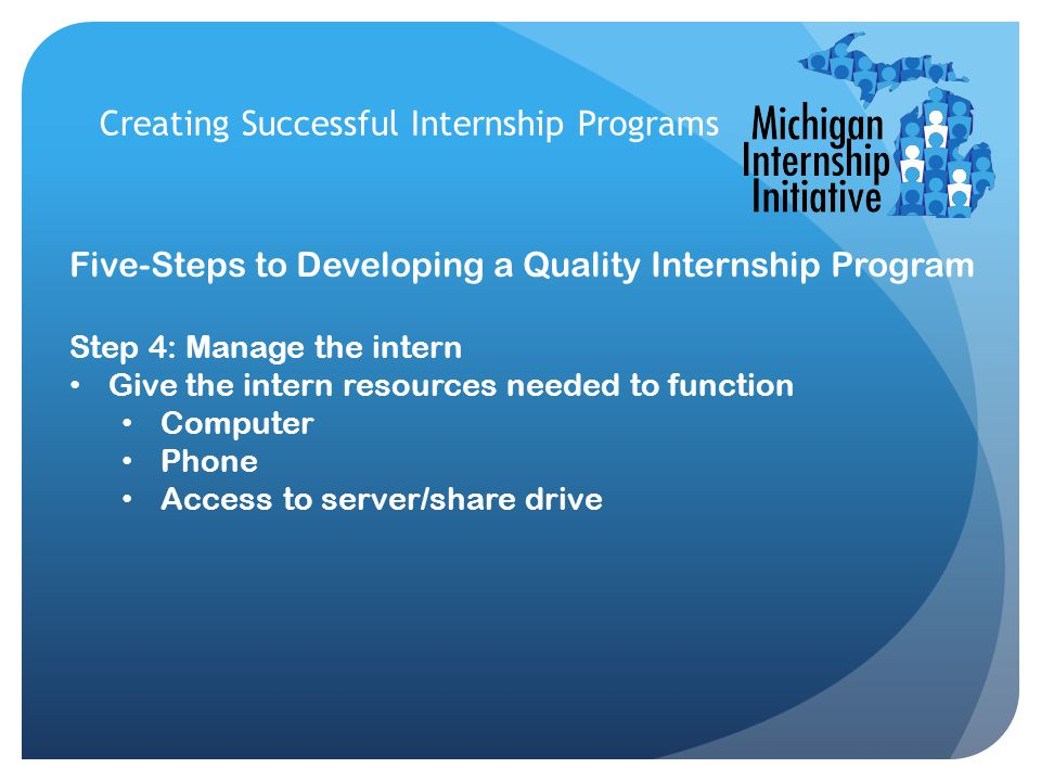 Creating Successful Internship Programs Five-Steps to Developing a Quality Internship Program Step 4: Manage the intern Give the intern resources needed to function Computer Phone Access to server/share drive